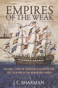 Empires of the Weak: The Real Story of European Expansion and the Creation of the New World Order, JC Sharman (Princeton University Press, February 2019)